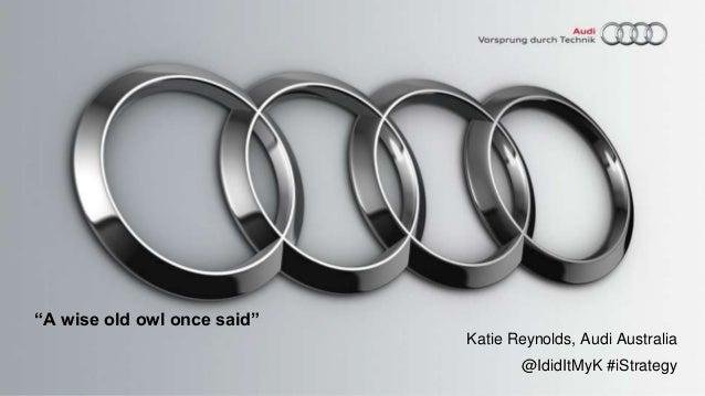"""A wise old owl once said""Katie Reynolds, Audi Australia@IdidItMyK #iStrategy"