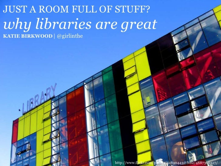 JUST A ROOM FULL OF STUFF?why libraries are greatKATIE BIRKWOOD | @girlinthe<br />http://www.flickr.com/photos/52890443@N0...