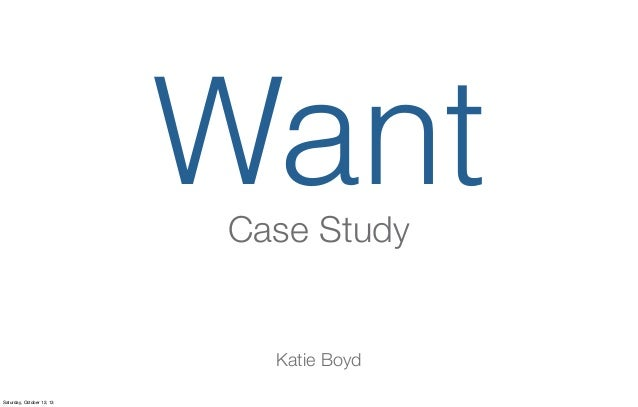 Want Case Study  Katie Boyd Saturday, October 12, 13