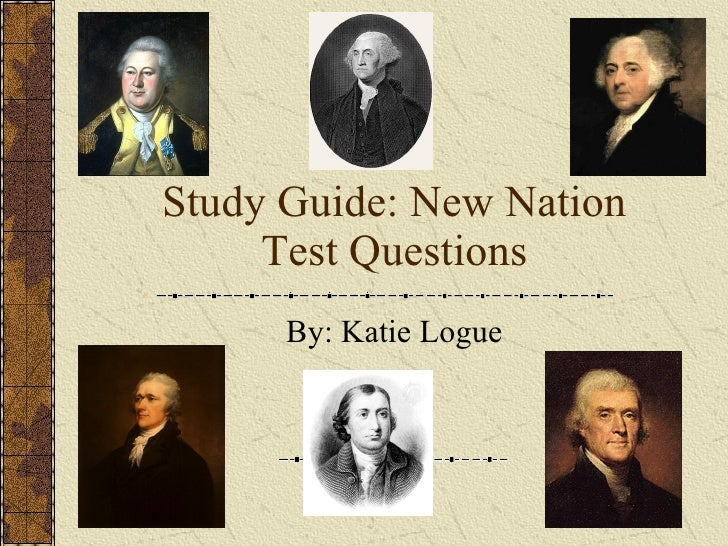 Study Guide: New Nation Test Questions By: Katie Logue