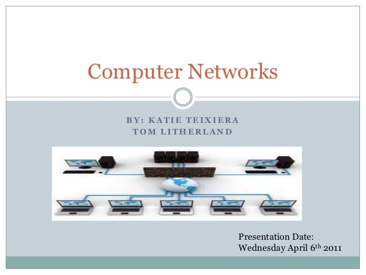 By: Katie Teixiera<br />Tom Litherland<br />Computer Networks<br />Presentation Date: <br />Wednesday April 6th 2011<br />