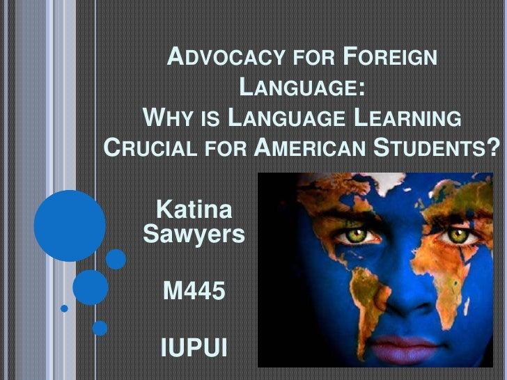 Advocacy for Foreign Language: Why is Language Learning Crucial for American Students?<br />Katina Sawyers <br />M445 <br ...