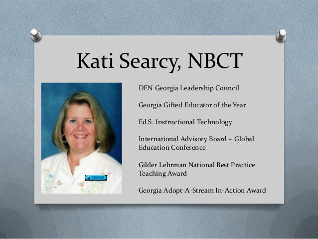 Kati Searcy, NBCTDEN Georgia Leadership CouncilGeorgia Gifted Educator of the YearEd.S. Instructional TechnologyInternatio...