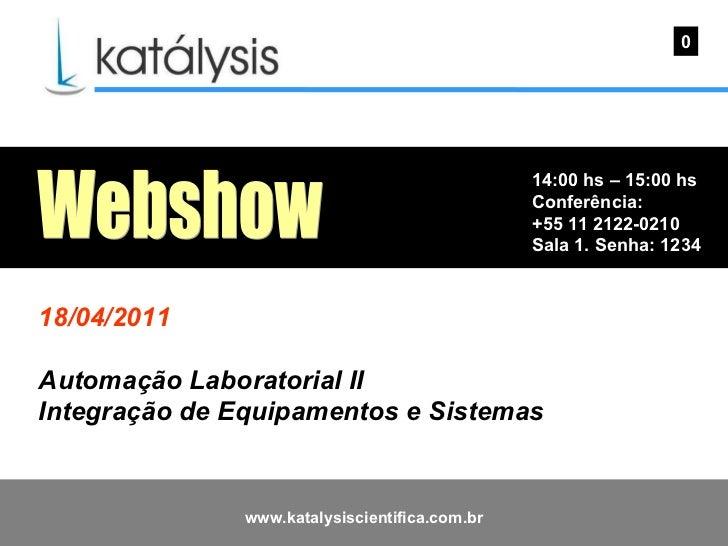 14:00 hs – 15:00 hs Conferência: +55 11 2122-0210 Sala 1. Senha: 1234  0 Webshow 18/04/2011 Automação Laboratorial II Inte...