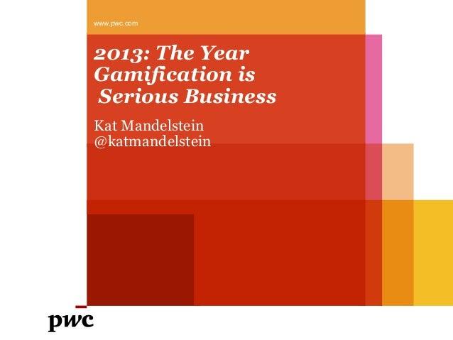 2013: The YearGamification isSerious BusinessKat Mandelstein@katmandelsteinwww.pwc.com