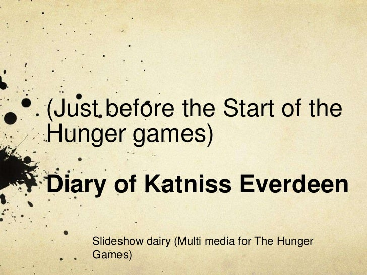 (Just before the Start of theHunger games)Diary of Katniss Everdeen    Slideshow dairy (Multi media for The Hunger    Games)