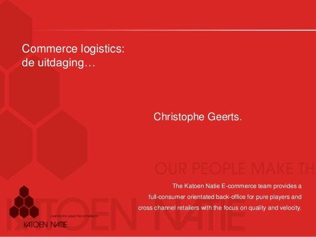 Commerce logistics: de uitdaging… Christophe Geerts. The Katoen Natie E-commerce team provides a full-consumer orientated ...