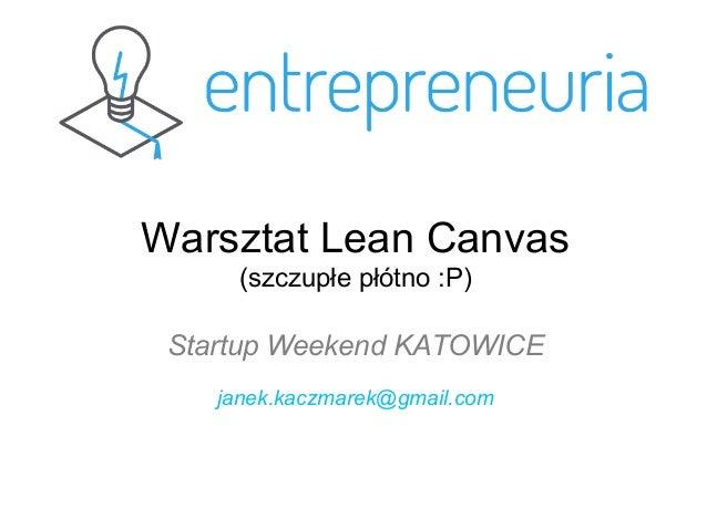 Warsztat Lean Canvas (szczupłe płótno :P) Startup Weekend KATOWICE janek.kaczmarek@gmail.com