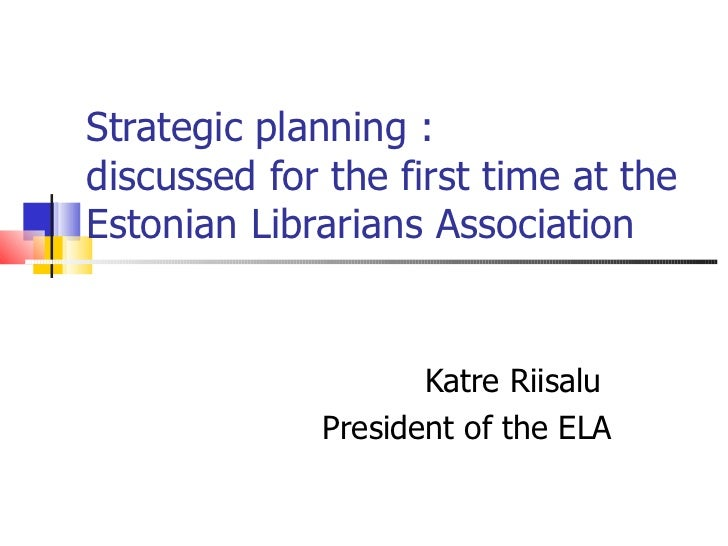 Strategic planning : discussed for the first time at the Estonian Librarians Association Katre Riisalu  President of the ELA