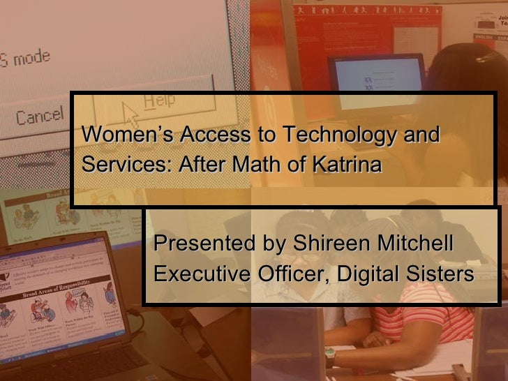 Women's Access to Technology and Services: After Math of Katrina Presented by Shireen Mitchell Executive Officer, Digital ...