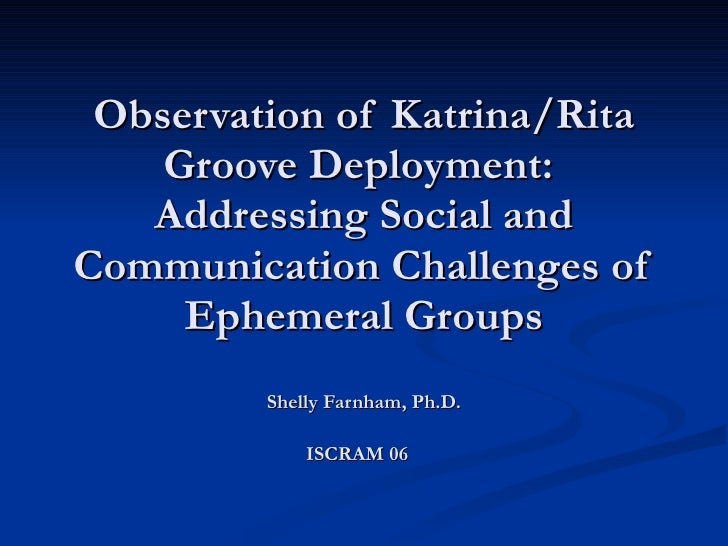 Observation of Katrina/Rita Groove Deployment:  Addressing Social and Communication Challenges of Ephemeral Groups Shelly ...