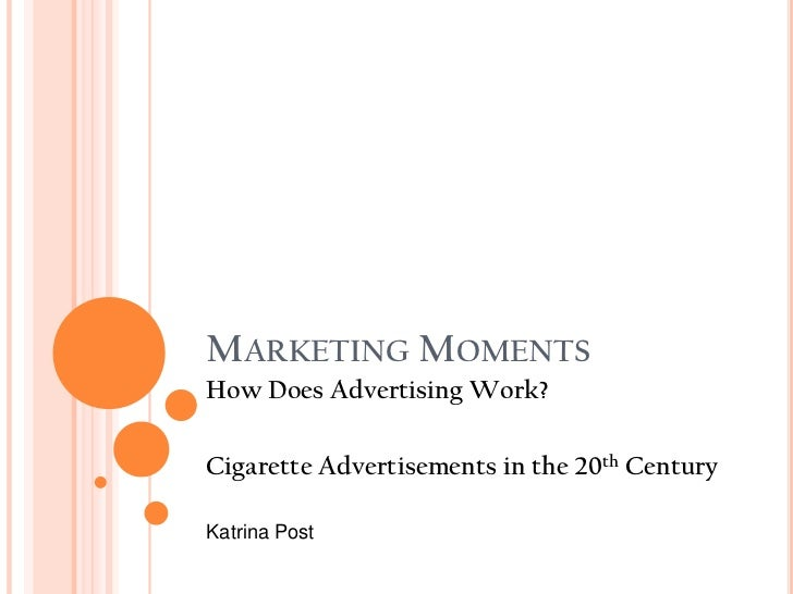 MARKETING MOMENTSHow Does Advertising Work?Cigarette Advertisements in the 20th CenturyKatrina Post