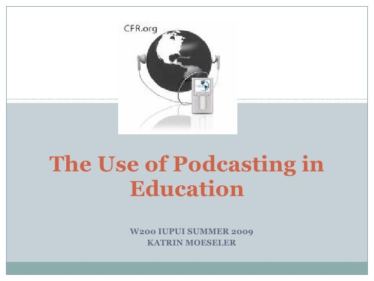 W200 IUPUI SUMMER 2009 KATRIN MOESELER The Use of Podcasting in Education