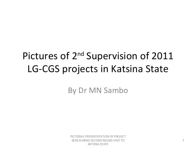 Pictures of 2ndSupervision of 2011LG-CGS projects in Katsina StateBy Dr MN SamboPICTORIAL PRESENTATATION OF PROJECTSEEN DU...