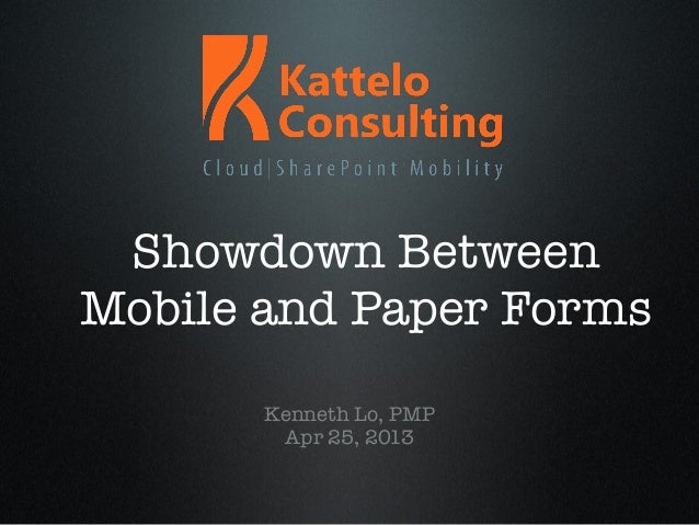 Showdown BetweenMobile and Paper FormsKenneth Lo, PMPApr 25, 2013