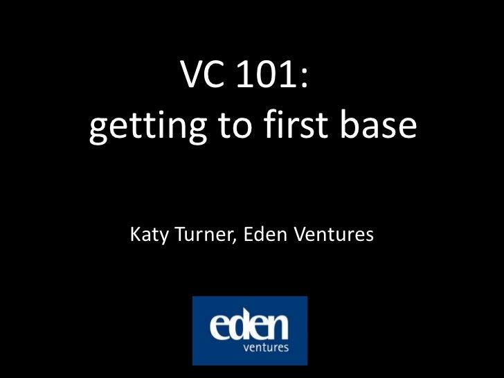 VC 101: getting to first base<br />Katy Turner, Eden Ventures<br />