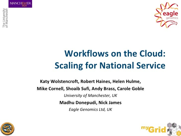 Workflows on the Cloud:        Scaling for National Service Katy Wolstencroft, Robert Haines, Helen Hulme,Mike Cornell, Sh...