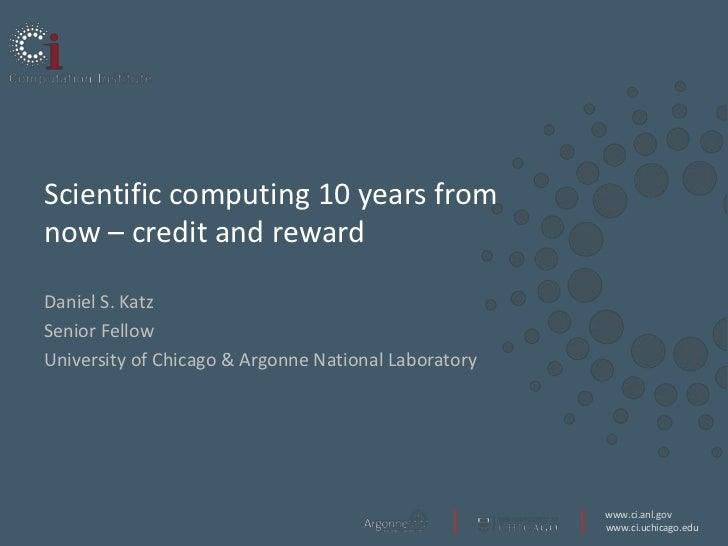 Scientific computing 10 years fromnow – credit and rewardDaniel S. KatzSenior FellowUniversity of Chicago & Argonne Nation...