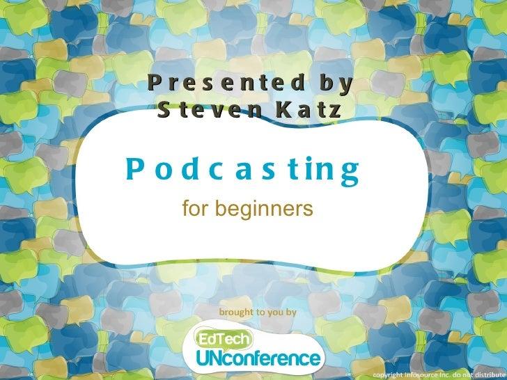 Podcasting <ul><li>for beginners </li></ul>Presented by Steven Katz