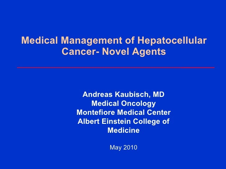 Medical Management of Hepatocellular Cancer- Novel Agents Andreas Kaubisch, MD Medical Oncology Montefiore Medical Center ...
