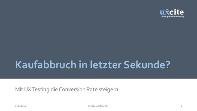 User Experience Beratung  Kaufabbruch in letzter Sekunde?  Mit UX Testing die Conversion Rate steigern  03.09.2014 © 2014 ...