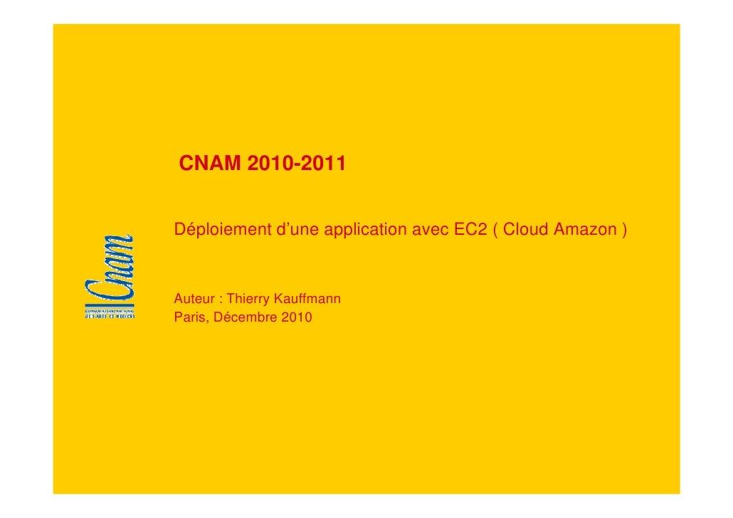 CNAM 2010-2011   Déploiement d'une application avec EC2 ( Cloud Amazon )   Auteur : Thierry Kauffmann Paris, Décembre 2010