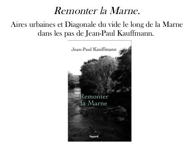 Remonter la Marne. Aires urbaines et Diagonale du vide le long de la Marne dans les pas de Jean-Paul Kauffmann.