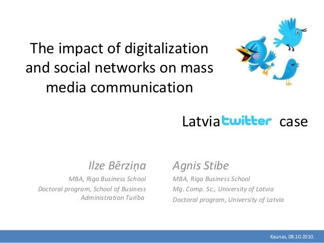 Kaunas, 08.10.2010. The impact of digitalization and social networks on mass media communication Ilze Bērziņa MBA, Riga Bu...