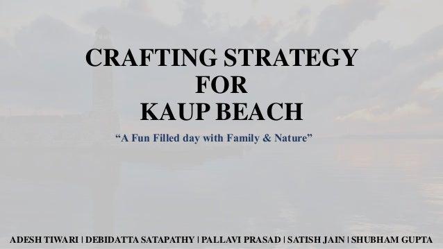 "CRAFTING STRATEGY FOR KAUP BEACH ""A Fun Filled day with Family & Nature""  ADESH TIWARI   DEBIDATTA SATAPATHY   PALLAVI PRA..."