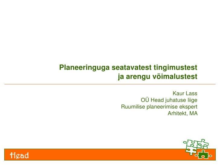 Planeeringuga seatavatest tingimustest ja arengu võimalustest<br />Kaur Lass<br />OÜ Head juhatuse liige<br />Ruumilise pl...