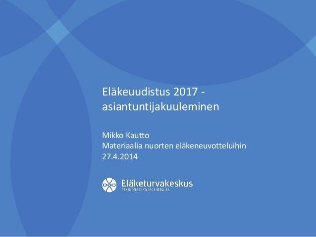 Eläkeuudistus 2017 - asiantuntijakuuleminen Mikko Kautto Materiaalia nuorten eläkeneuvotteluihin 27.4.2014