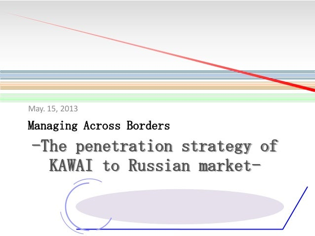 May. 15, 2013  Managing Across Borders  -The penetration strategy of KAWAI to Russian market-
