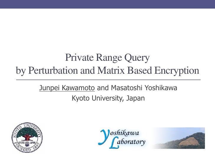 Private Range Queryby Perturbation and Matrix Based Encryption     Junpei Kawamoto and Masatoshi Yoshikawa              Ky...
