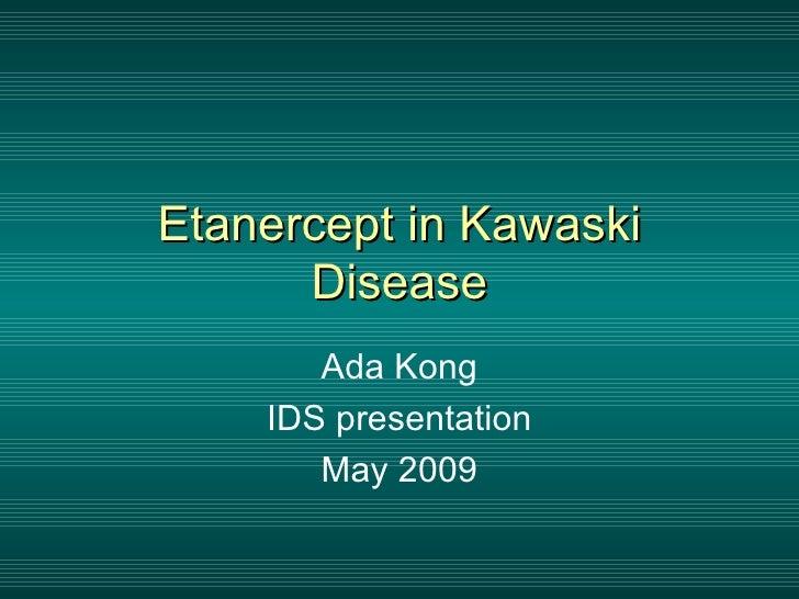 Etanercept in Kawaski       Disease        Ada Kong     IDS presentation        May 2009