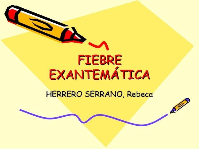 FIEBREFIEBRE EXANTEMÁTICAEXANTEMÁTICA HERRERO SERRANO, RebecaHERRERO SERRANO, Rebeca