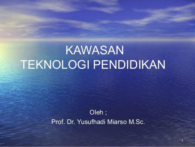 KAWASAN TEKNOLOGI PENDIDIKAN  Oleh ; Prof. Dr. Yusufhadi Miarso M.Sc. 1