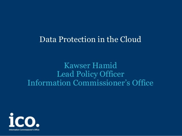 Data Protection in the Cloud Kawser Hamid Lead Policy Officer Information Commissioner's Office