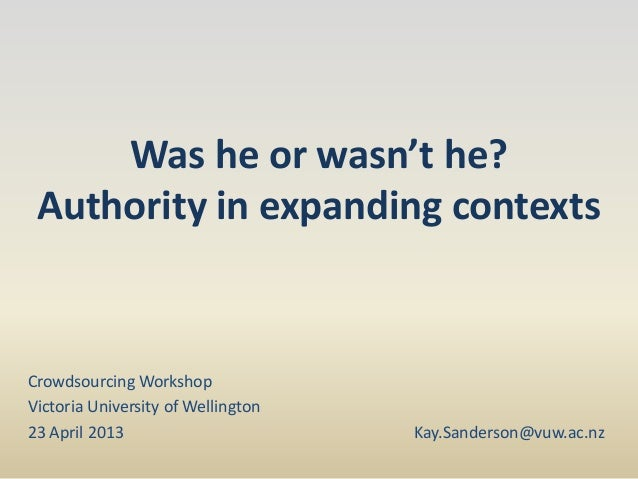 Was he or wasn't he?Authority in expanding contextsCrowdsourcing WorkshopVictoria University of Wellington23 April 2013 Ka...