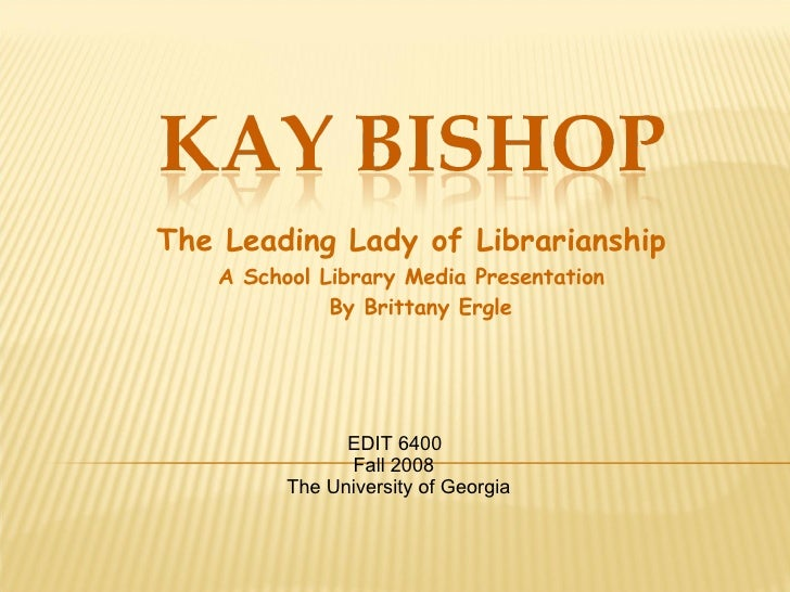 The Leading Lady of Librarianship A School Library Media Presentation By Brittany Ergle EDIT 6400 Fall 2008 The University...
