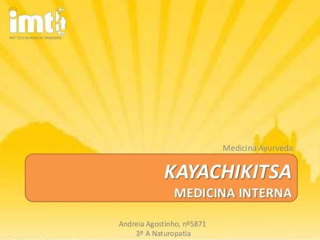 Medicina Ayurveda            KAYACHIKITSA               MEDICINA INTERNAAndreia Agostinho, nº5871    3º A Naturopatia