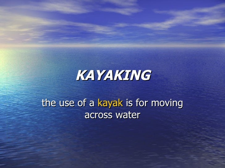 KAYAKING the use of a  kayak   is  for moving across water