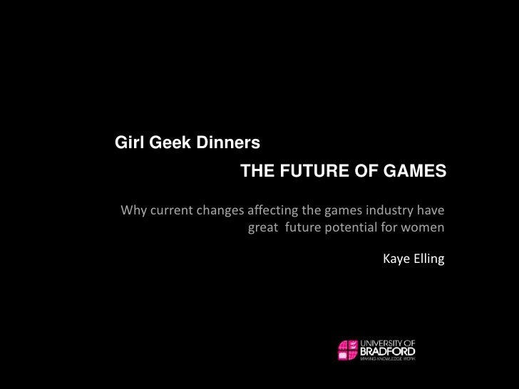 Girl Geek Dinners<br />THE FUTURE OF GAMES<br />Why current changes affecting the games industry have great  future potent...