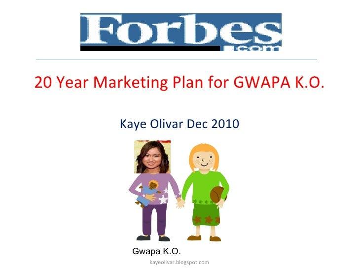 20 Year Marketing Plan for GWAPA K.O. Kaye Olivar Dec 2010 Gwapa K.O.