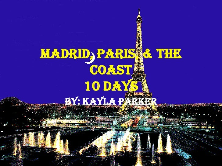 Madrid, Paris, & The Coast10 Days<br />By: Kayla Parker<br />
