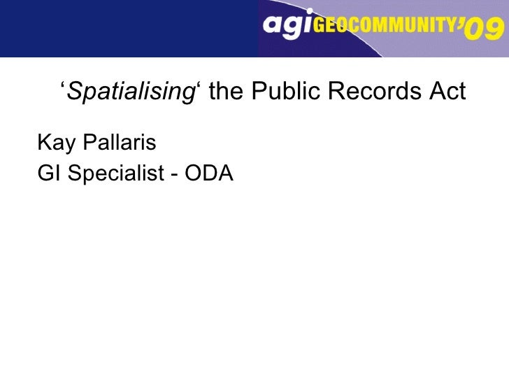 ' Spatialising ' the Public Records Act <ul><li>Kay Pallaris </li></ul><ul><li>GI Specialist - ODA </li></ul>