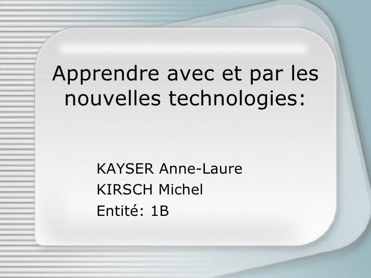 Apprendre avec et par les nouvelles technologies: KAYSER Anne-Laure KIRSCH Michel Entité: 1B