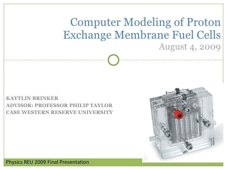 KAYTLIN BRINKER ADVISOR: PROFESSOR PHILIP TAYLOR CASE WESTERN RESERVE UNIVERSITY Computer Modeling of Proton Exchange Memb...