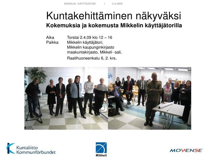 MIKKELIN I KÄYTTÄJÄTORI   I   2.4.2009     Kuntakehittäminen näkyväksi Kokemuksia ja kokemusta Mikkelin käyttäjätorilla Ai...