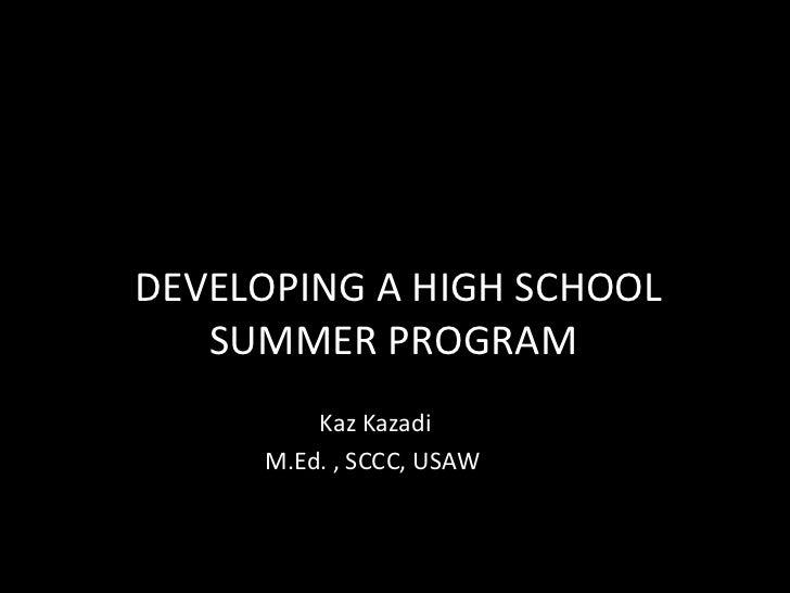 DEVELOPING A HIGH SCHOOL SUMMER PROGRAM  Kaz Kazadi M.Ed. , SCCC, USAW