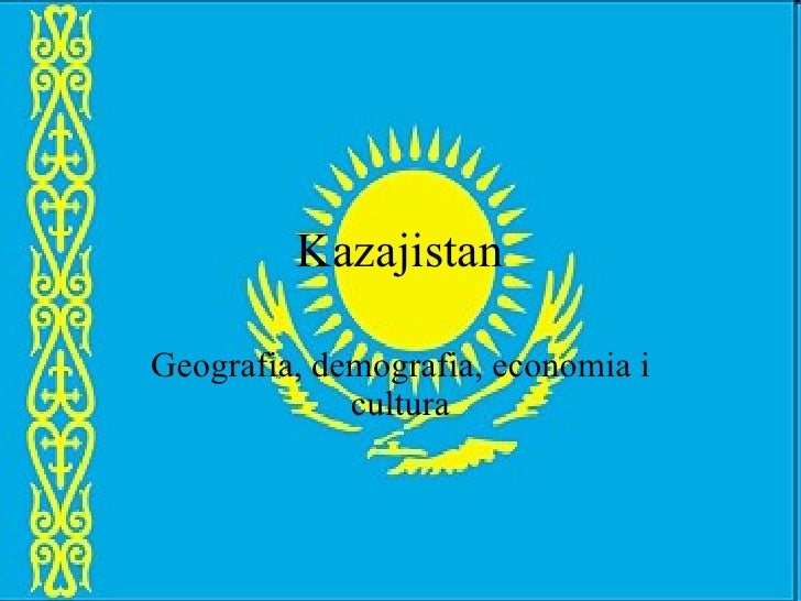 Kazajistan Geografia, demografia, economia i cultura